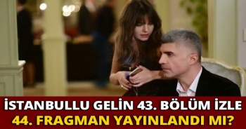 İstanbullu Gelin 43.bölüm İZLE   İstanbullu Gelin 44.bölüm fragmanı yayınlandı mı?
