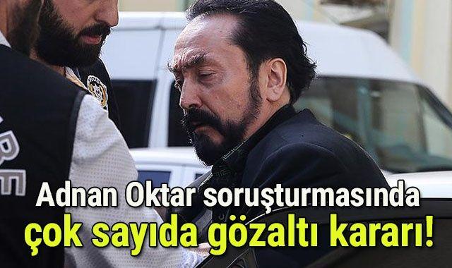 Adnan Oktar soruşturmasında 33 gözaltı kararı
