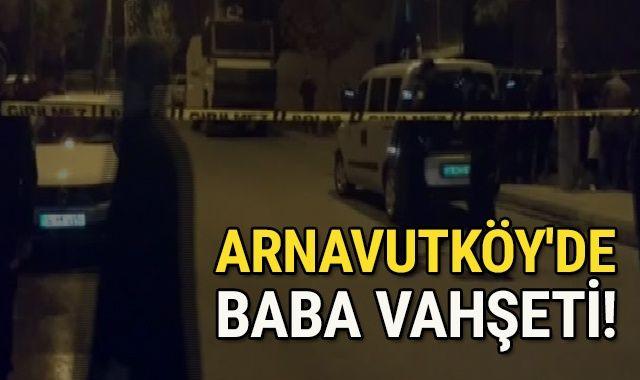 Arnavutköy'de baba vahşeti! Eşi ve çocuklarını öldürdü