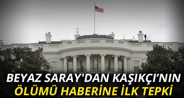 Beyaz Saray'dan Kaşıkçının ölümüne ilk tepki