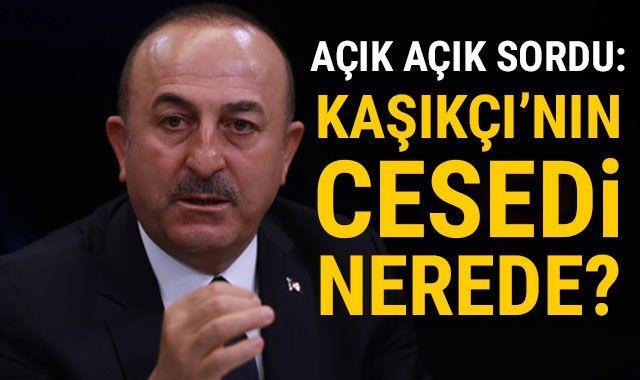 Çavuşoğlu açık açık sordu: Kaşıkçı'nın cesedi nerede?