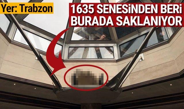 Yer Trabzon! 1635 senesinden bu yana burada saklanıyor