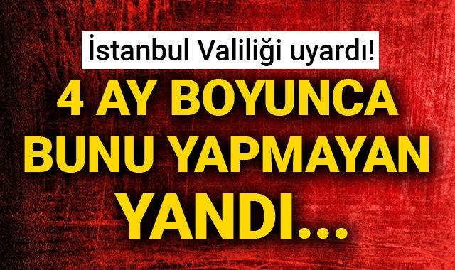 İstanbul Valiliği uyardı! 4 ay boyunca bunu yapmayan yandı...