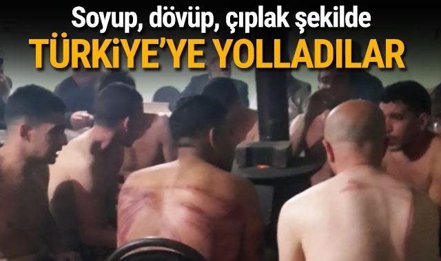 Soyup, dövüp, çıplak şekilde Türkiye'ye yolladılar
