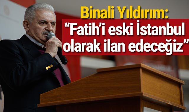 """Binali Yıldırım: """"Fatih'i eski İstanbul olarak ilan edeceğiz"""""""