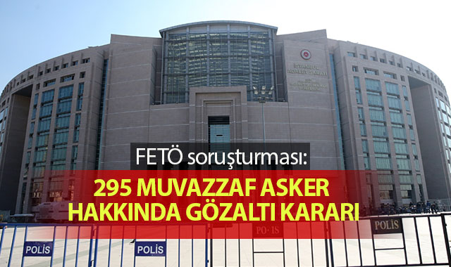 FETÖ soruşturması: 295 muvazzaf asker hakkında gözaltı kararı
