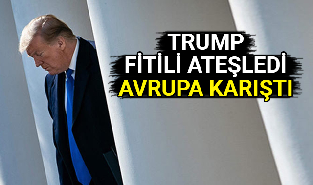 Trump fitili ateşledi, Avrupa karıştı