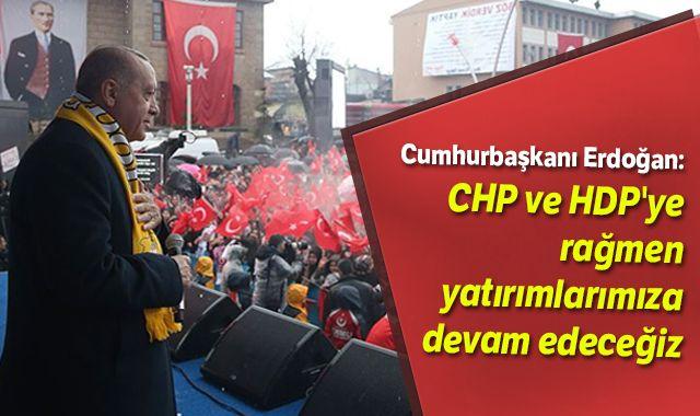 Cumhurbaşkanı Erdoğan: CHP ve HDP'ye rağmen yatırımlarımıza devam edeceğiz