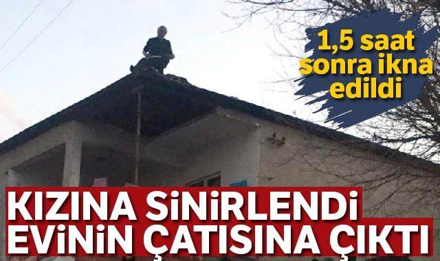 Kızına sinirlenen baba, evinin çatısına çıktı