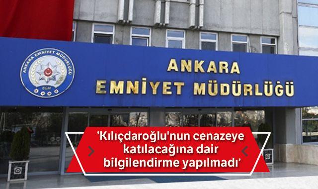 Ankara Emniyeti: Kılıçdaroğlu'nun cenazeye katılacağına dair bilgilendirme yapılmadı