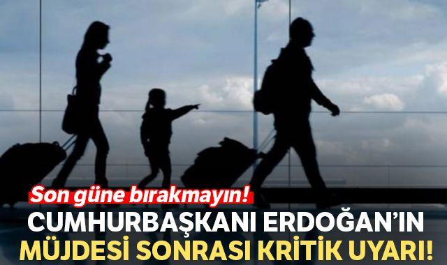 Cumhurbaşkanı Erdoğan'ın müjdesi sonrası kritik uyarı: Son güne bırakmayın