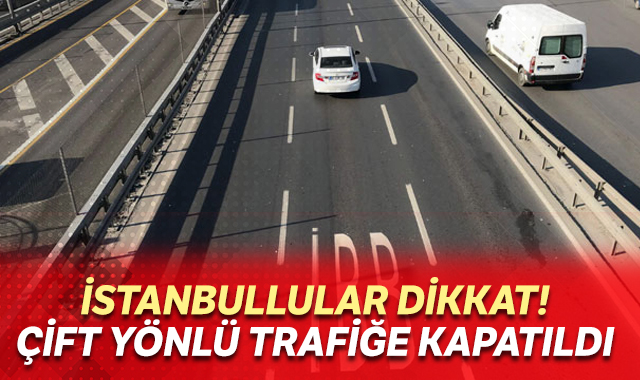 İstanbullular dikkat! Çift yönlü trafiğe kapatıldı