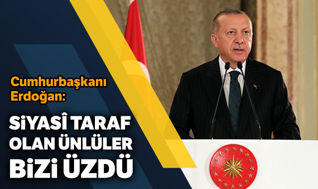 Cumhurbaşkanı Erdoğan: Siyasî taraf olan ünlüler bizi üzdü