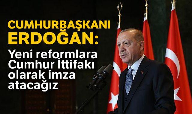 Cumhurbaşkanı Erdoğan: Yeni reformlara Cumhur İttifakı olarak imza atacağız