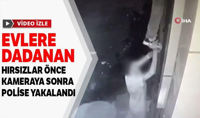 Evlere dadanan hırsızlar önce kameraya sonra polise yakalandı