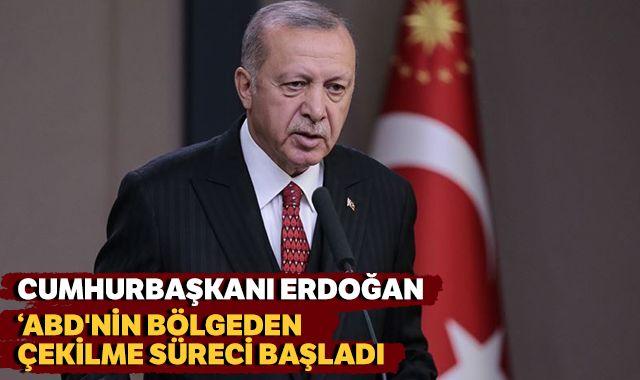 Cumhurbaşkanı Erdoğan: 'ABD'nin bölgeden çekilme süreci başladı'
