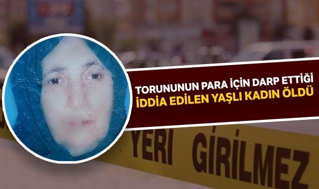Torununun para için darp ettiği iddia edilen yaşlı kadın öldü