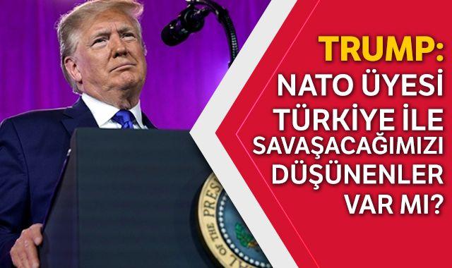 Trump: NATO üyesi Türkiye ile savaşacağımızı düşünenler var mı?
