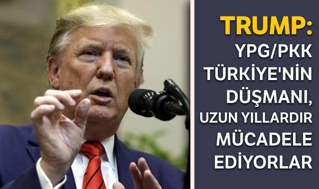 Trump: YPG/PKK Türkiye'nin düşmanı, uzun yıllardır mücadele ediyorlar