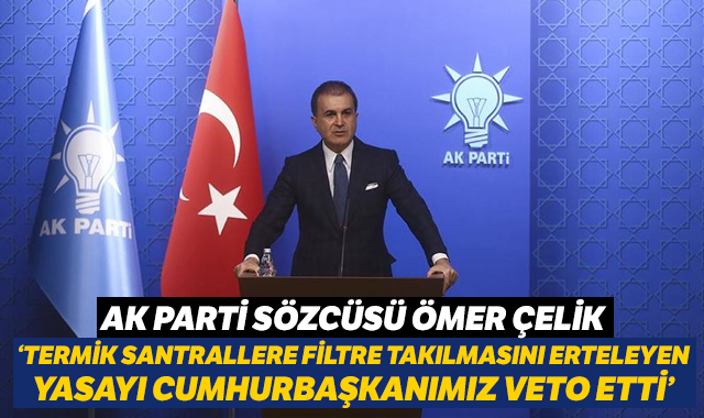 AK Parti Sözcüsü Çelik: Termik santrallere filtre takılmasını erteleyen yasayı Cumhurbaşkanımız veto etti