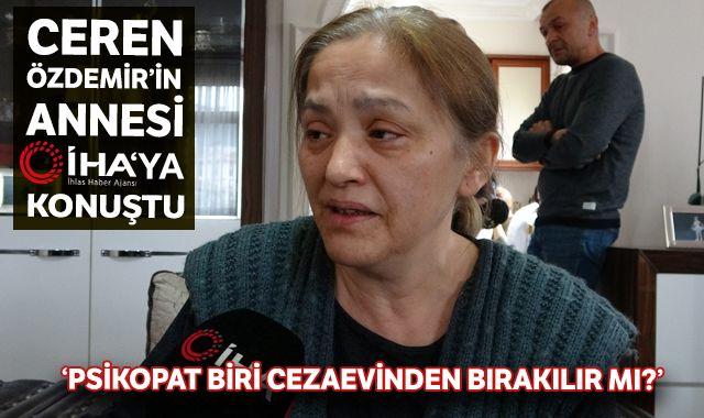 Ceren Özdemir'in annesinin İHA'ya konuştu: Psikopat biri cezaevinden bırakılır mı?