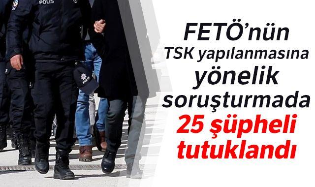 FETÖ'nün TSK yapılanmasına yönelik soruşturmada 25 şüpheli tutuklandı