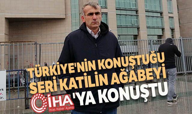 Türkiye'nin konuştuğu seri katilin ağabeyi İHA'ya konuştu