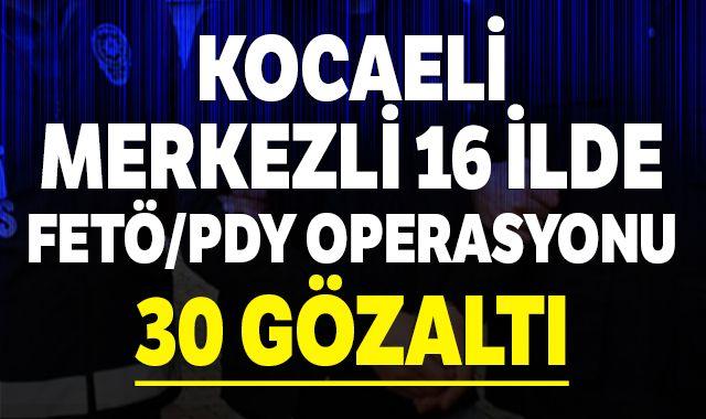 Kocaeli merkezli 16 ilde FETÖ/PDY operasyonu: 30 gözaltı