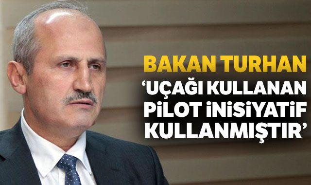 Bakan Turhan:'Uçağı kullanan pilot inisiyatif kullanmıştır'