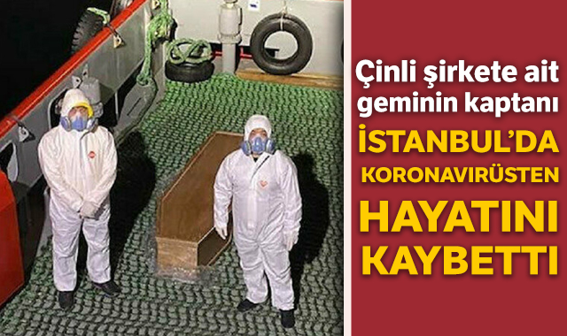 Çinli şirkete ait geminin kaptanı İstanbul'da koronavirüsten hayatını kaybetti