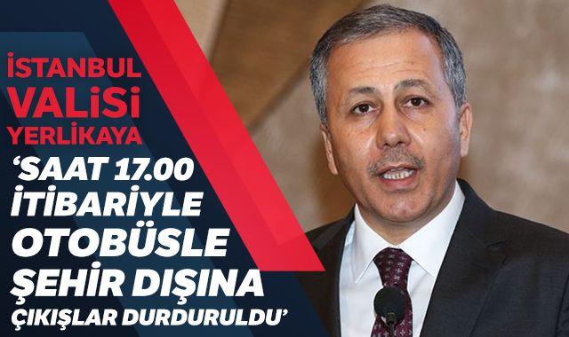 İstanbul Valisi Yerlikaya: 'Saat 17,00 itibariyle otobüsle şehir dışına çıkışlar durduruldu'