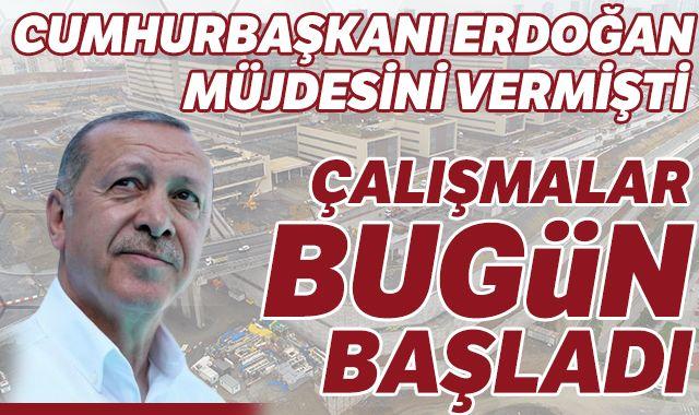 Cumhurbaşkanı Erdoğan müjdesini vermişti çalışmalar bugün başladı