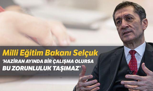 Milli Eğitim Bakanı Selçuk: 'Haziran ayında bir çalışma olursa bu zorunluluk taşımaz'