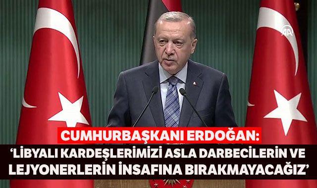 Cumhurbaşkanı Erdoğan: Libyalı kardeşlerimizi asla darbecilerin ve lejyonerlerin insafına bırakmayacağız