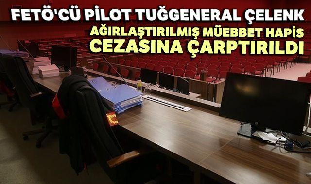 FETÖ'cü pilot tuğgeneral Çelenk ağırlaştırılmış müebbet hapis cezasına çarptırıldı