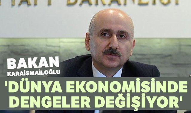 Bakan Karaismailoğlu: 'Dünya ekonomisinde dengeler değişiyor'
