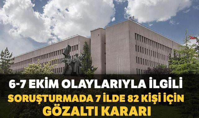 6-7 Ekim olaylarıyla ilgili soruşturmada 7 ilde 82 kişi için gözaltı kararı
