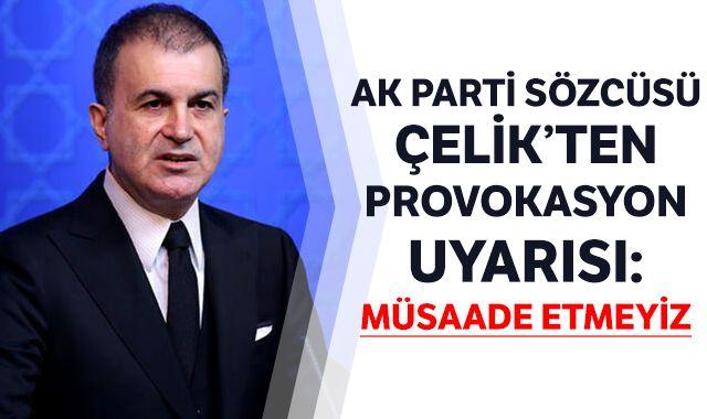 AK Parti Sözcüsü Çelik'ten provokasyon uyarısı: Müsaade etmeyiz