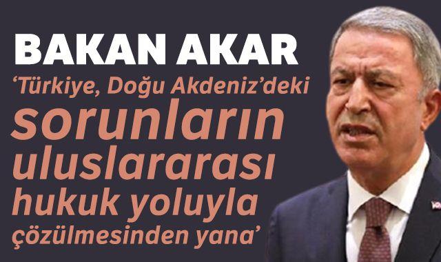 Bakan Akar: 'Türkiye, Doğu Akdeniz'deki sorunların uluslararası hukuk yoluyla çözülmesinden yana'