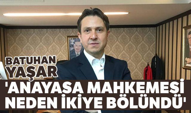 Batuhan Yaşar: 'Anayasa mahkemesi neden ikiye bölündü'