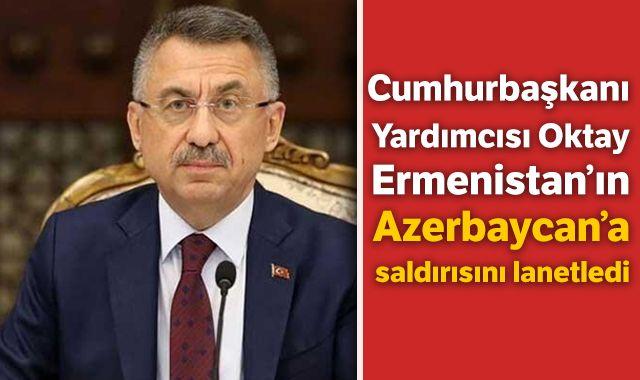 Cumhurbaşkanı Yardımcısı Oktay, Ermenistan'ın saldırısını lanetledi