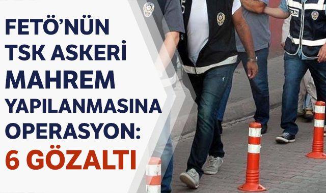 FETÖ'nün TSK askeri mahrem yapılanmasına operasyon: 6 gözaltı