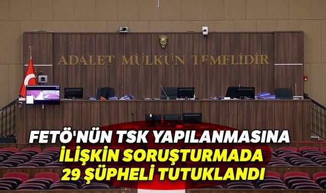 FETÖ'nün TSK yapılanmasına yönelik soruşturma: 29 şüpheli tutuklandı