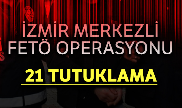 İzmir merkezli FETÖ operasyonunda 21 tutuklama