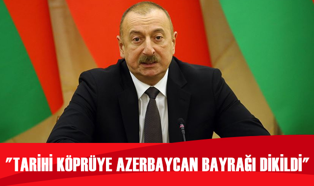 "Aliyev: ""Tarihi Hudaferin Köprüsü'ne Azerbaycan bayrağı dikildi"""