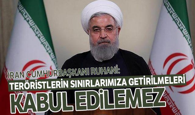 Ruhani: Teröristlerin sınırlarımıza getirilmeleri kabul edilemez