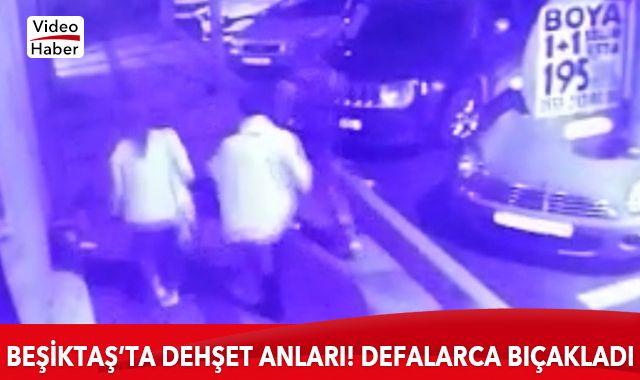 Beşiktaş'ta dehşet anları! Defalarca bıçakladı