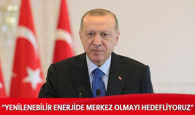 Cumhurbaşkanı Erdoğan: Yenilenebilir enerjide merkez olmayı hedefliyoruz