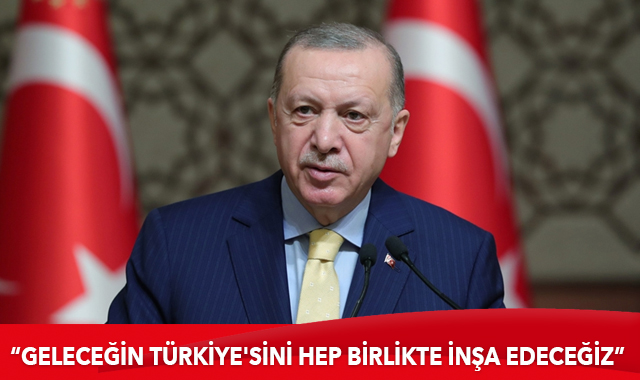 Erdoğan: Geleceğin Türkiye'sini hep birlikte inşa edeceğiz