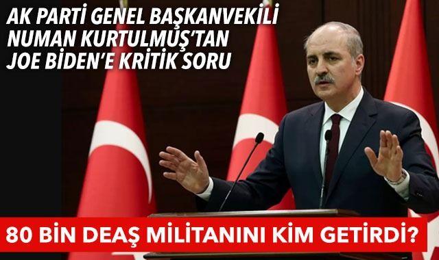 AK Parti Genel Başkanvekili Numan Kurtulmuş'tan Biden'a kritik soru: 80 bin DEAŞ militanını kim getirdi?